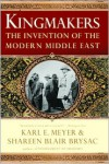 Kingmakers: The Invention of the Modern Middle East - Karl Ernest Meyer