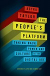 The People's Platform: Taking Back Power and Culture in the Digital Age - Astra Taylor