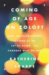 Coming of Age on Zoloft: How Antidepressants Cheered Us Up, Let Us Down, and Changed Who We Are - Katherine Sharpe