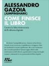 Come finisce il libro. Contro la falsa democrazia dell'editoria digitale - Alessandro Gazoia (Jumpinshark)