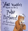You Wouldn't Want to Be a Polar Explorer: An Expedition You'd Rather Not Go on - Jen Green, David Antram
