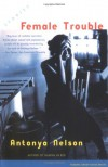 Female Trouble: Stories - Antonya Nelson