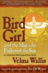 Bird Girl and the Man Who Followed the Sun: An Athabaskan Indian Legend from Alaska - Velma Wallis