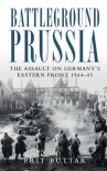 Battleground Prussia: The Assault on Germany's Eastern Front 1944-45 - Prit Buttar