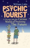 The Psychic Tourist: A Voyage into the Curious World of Predicting the Future - William Little