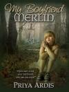 My Boyfriend Merlin - Priya Ardis