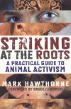 Striking at the Roots: A Practical Guide to Animal Activism - Mark Hawthorne