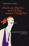 Noch ein Martini und ich lieg unterm Gastgeber: Dorothy Parker. Eine Biografie - Michaela Karl