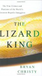The Lizard King: The True Crimes and Passions of the World's Greatest Reptile Smugglers - Bryan Christy
