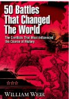 50 Battles That Changed the World: The Conflicts That Most Influenced the Course of History - William Weir