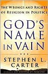 God's Name in Vain: The Wrongs and Rights of Religion in Politics - Stephen Carter