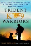 Trident K9 Warriors: My Tale from the Training Ground to the Battlefield with Elite Navy SEAL Canines - Michael Ritland, Gary Brozek
