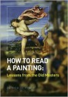 How to Read a Painting: Lessons from the Old Masters - Patrick De Rynck