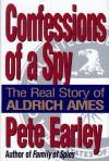 Confessions of a Spy: The Real Story of Aldrich Ames - Pete Earley