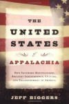 The United States of Appalachia: How Southern Mountaineers Brought Independence, Culture, and Enlightenment to America - Jeff Biggers