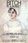 Bitch in a Bonnet: Reclaiming Jane Austen from the Stiffs, the Snobs, the Simps and the Saps - Robert Rodi