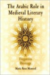 The Arabic Role in Medieval Literary History: A Forgotten Heritage - María Rosa Menocal