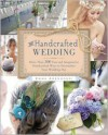 The Handcrafted Wedding: 340 Fun and Imaginative Handcrafted Ways to Personalize Your Wedding - Emma Arendoski