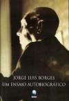 Um Ensaio Autobiográfico 1899 - 1970 - Jorge Luis Borges
