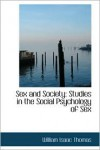 Sex and Society: Studies in the Social Psychology of Sex - William Thomas