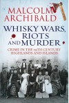 Whisky Wars, Riots and Murder: Crime in the 19th Century Highlands and Islands - Malcolm Archibald