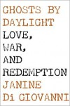Ghosts by Daylight Love, War, and Redemption - Janine Di Giovanni