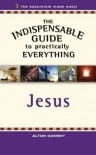 The Indispensable Guide to Practically Everything: Jesus - Alton Gansky