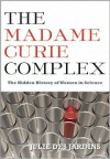 The Madame Curie Complex: The Hidden History of Women in Science - Julie Des Jardins