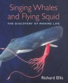 6Singing Whales and Flying Squid: The Discovery of Marine Life - Richard Ellis