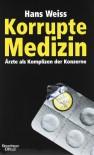 Korrupte Medizin: Ärzte als Komplizen der Konzerne - Hans Weiss