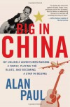 Big in China: My Unlikely Adventures Raising a Family, Playing the Blues, and Becoming a Star in Beijing - Alan Paul