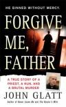 Forgive Me, Father: A True Story of a Priest, a Nun, and Brutal Murder - John Glatt