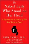 The Naked Lady Who Stood on Her Head: A Psychiatrist's Stories of His Most Bizarre Cases - Gary Small, Gigi Vorgan