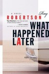 What Happened Later - Ray Robertson