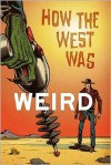 How the West Was Weird - Russ Anderson Jr., Derrick Ferguson, Joel Jenkins, Mike McGee, Barry Reese, Ian Taylor, Bill Kte'pi, Ian Mileham, Chris Munn, Tom Deja, Joshua   Reynolds