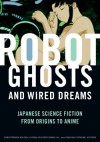 Robot Ghosts and Wired Dreams: Japanese Science Fiction from Origins to Anime - Christopher Bolton, Istvan Csicsery-Ronay Jr.