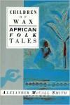 Children of Wax: African Folk Tales - Alexander McCall Smith