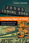 Changing Signs of Truth: A Christian Introduction to the Semiotics of Communication - Crystal L. Downing