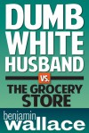 Dumb White Husband vs. the Grocery Store - Benjamin  Wallace