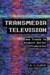 Transmedia Television: New Trends in Network Serial Production - M.J. Clarke