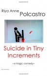 Suicide in Tiny Increments: A Tragic Comedy - Riya Anne Polcastro