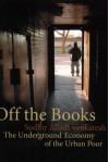 Off the Books: The Underground Economy of the Urban Poor - Sudhir Venkatesh