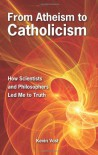 From Atheism to Catholicism: How Scientists and Philosophers Led Me to the Truth - Kevin Vost