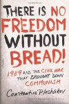 There Is No Freedom Without Bread!: 1989 and the Civil War That Brought Down Communism - Constantine Pleshakov