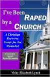 I've Been Raped by a Church!: A Christian Recovery Guide for the Wounded - Vicky Lynch