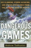 Dangerous Games: Ice Climbing, Storm Kayaking, and Other Adventures from the Extreme Edge of Sports - Andrew Todhunter