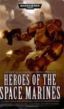 Heroes of the Space Marines - Nick Kyme, Peter Fehervari, Aaron Dembski-Bowden, Lindsey Priestley