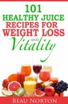 101 Healthy Juice Recipes for Weight Loss and Vitality: Juicing for Extreme Health and Easy Weight Loss (Detox Recipes) - Beau Norton