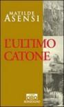 L'ultimo Catone - Matilde Asensi