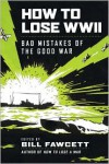 How to Lose WWII: Bad Mistakes of the Good War - Bill Fawcett